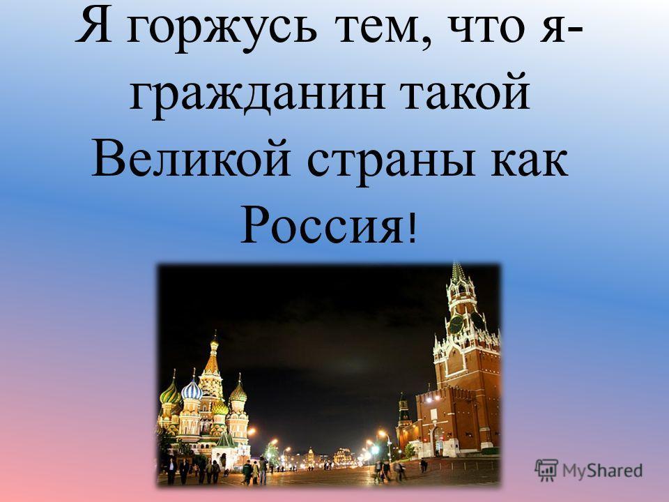 Я горжусь тем, что я- гражданин такой Великой страны как Россия !
