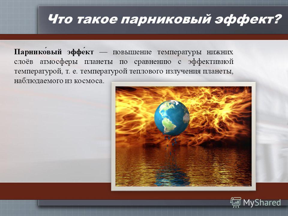 Что такое парниковый эффект? Парнико́вый эффе́кт повышение температуры нижних слоёв атмосферы планеты по сравнению с эффективной температурой, т. е. температурой теплового излучения планеты, наблюдаемого из космоса.