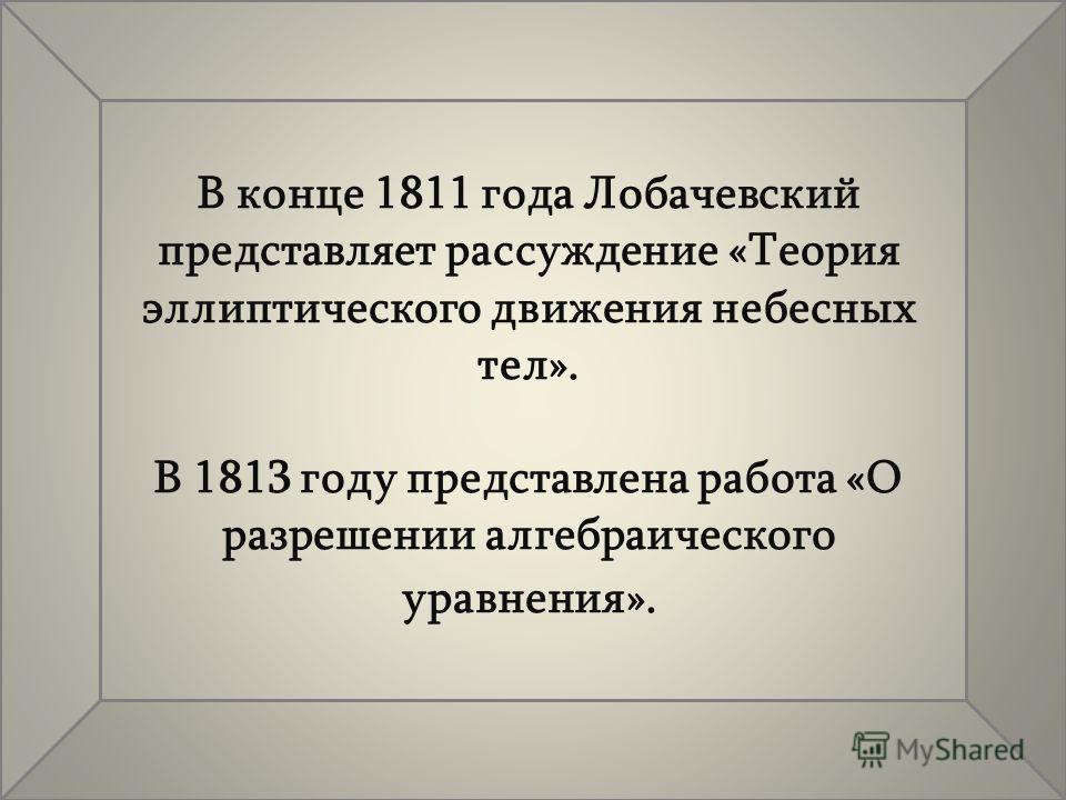 В конце 1811 года Лобачевский представляет рассуждение «Теория эллиптического движения небесных тел». В 1813 году представлена работа «О разрешении алгебраического уравнения».