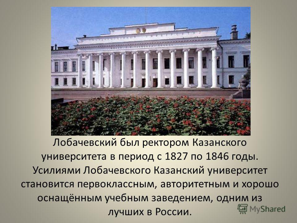 Лобачевский был ректором Казанского университета в период с 1827 по 1846 годы. Усилиями Лобачевского Казанский университет становится первоклассным, авторитетным и хорошо оснащённым учебным заведением, одним из лучших в России.