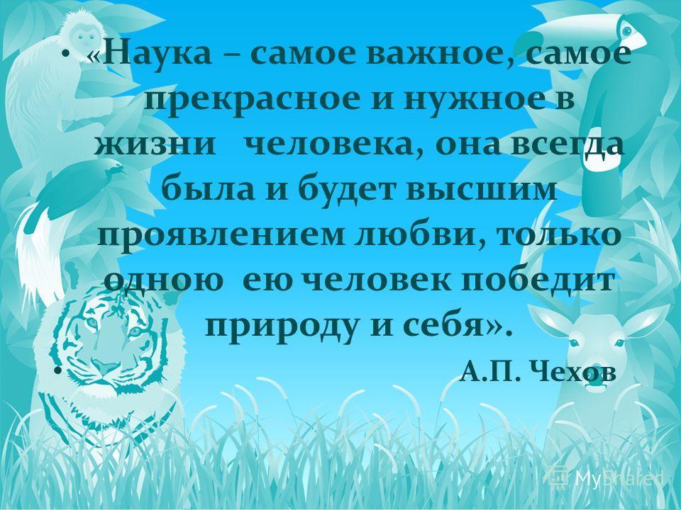 « Наука – самое важное, самое прекрасное и нужное в жизни человека, она всегда была и будет высшим проявлением любви, только одною ею человек победит природу и себя». А.П. Чехов