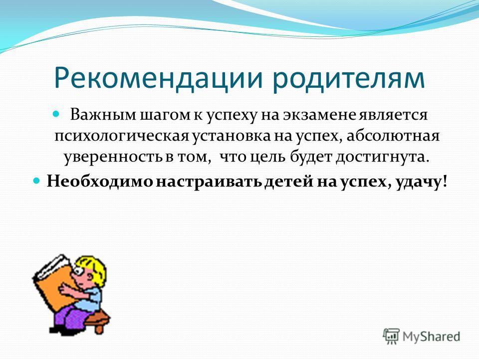 Рекомендации родителям Важным шагом к успеху на экзамене является психологическая установка на успех, абсолютная уверенность в том, что цель будет достигнута. Необходимо настраивать детей на успех, удачу!