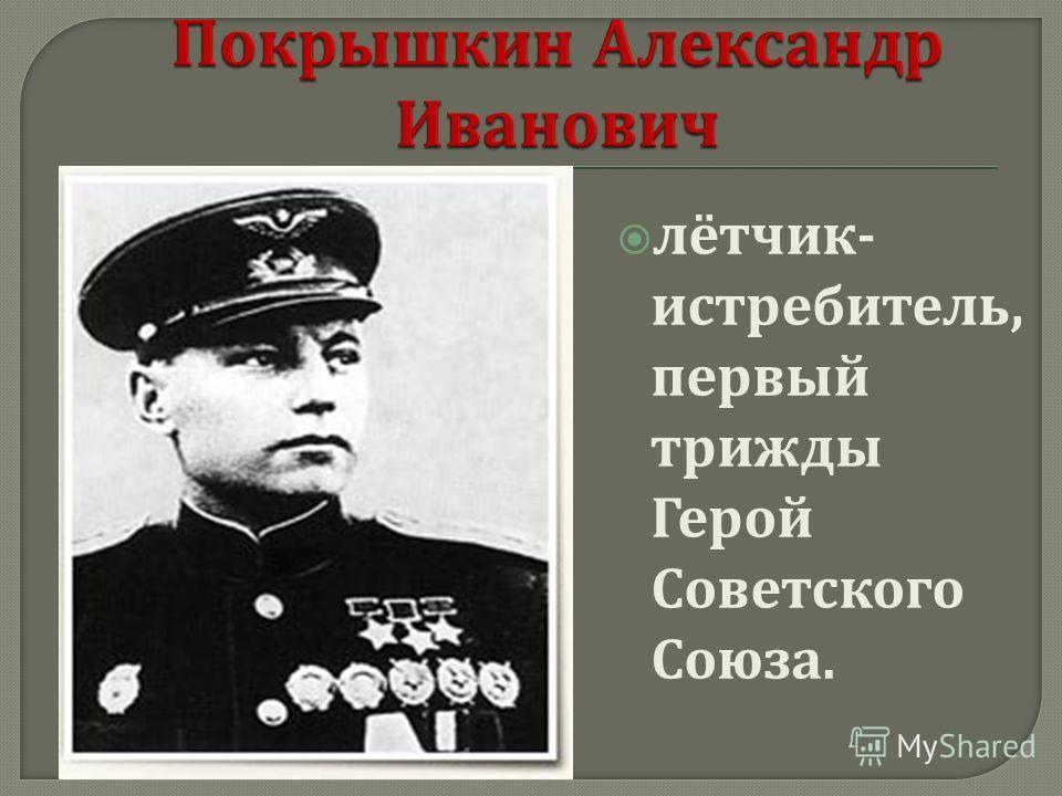 лётчик - истребитель, первый трижды Герой Советского Союза.