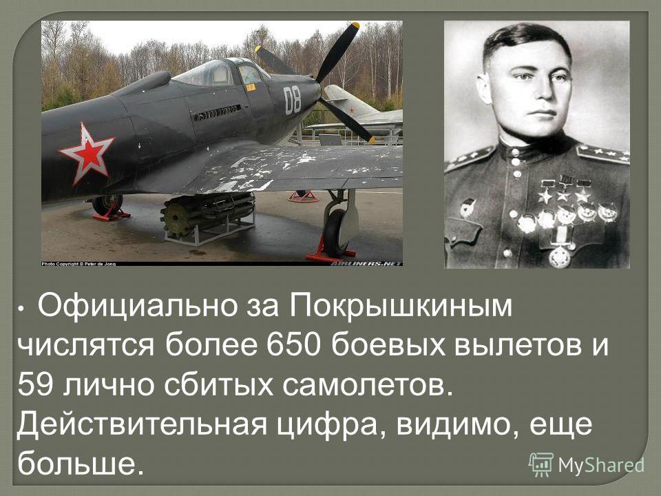 Официально за Покрышкиным числятся более 650 боевых вылетов и 59 лично сбитых самолетов. Действительная цифра, видимо, еще больше.