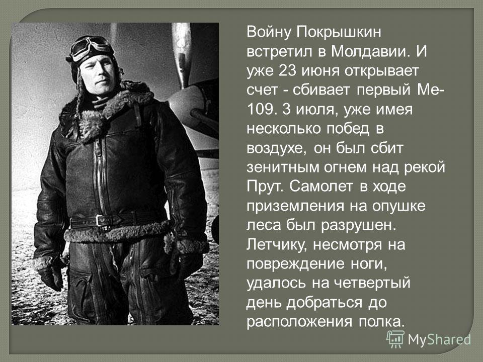 Войну Покрышкин встретил в Молдавии. И уже 23 июня открывает счет - сбивает первый Ме- 109. 3 июля, уже имея несколько побед в воздухе, он был сбит зенитным огнем над рекой Прут. Самолет в ходе приземления на опушке леса был разрушен. Летчику, несмот