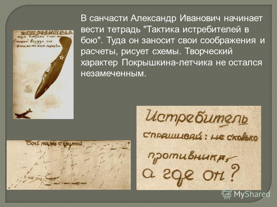 В санчасти Александр Иванович начинает вести тетрадь Тактика истребителей в бою. Туда он заносит свои соображения и расчеты, рисует схемы. Творческий характер Покрышкина-летчика не остался незамеченным.