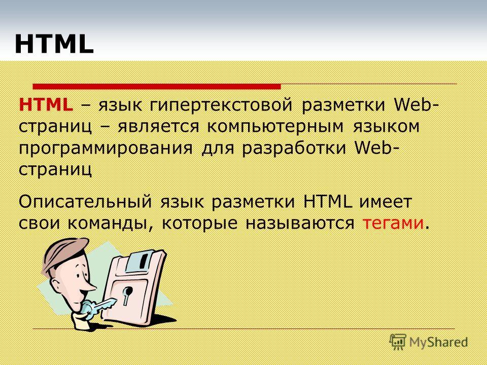 HTML HTML – язык гипертекстовой разметки Web- страниц – является компьютерным языком программирования для разработки Web- страниц Описательный язык разметки HTML имеет свои команды, которые называются тегами.