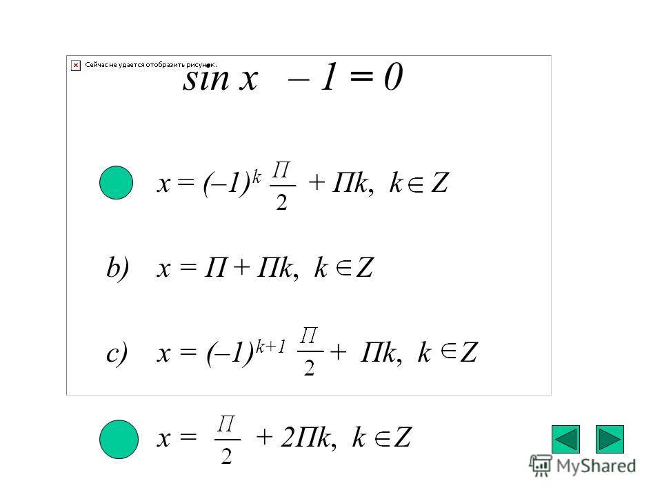 sin x – 1 = 0 a) x = (–1) k + Пk, k Z b) x = П + Пk, k Z c) x = (–1) k+1 + Пk, k Z d) x = + 2Пk, k Z