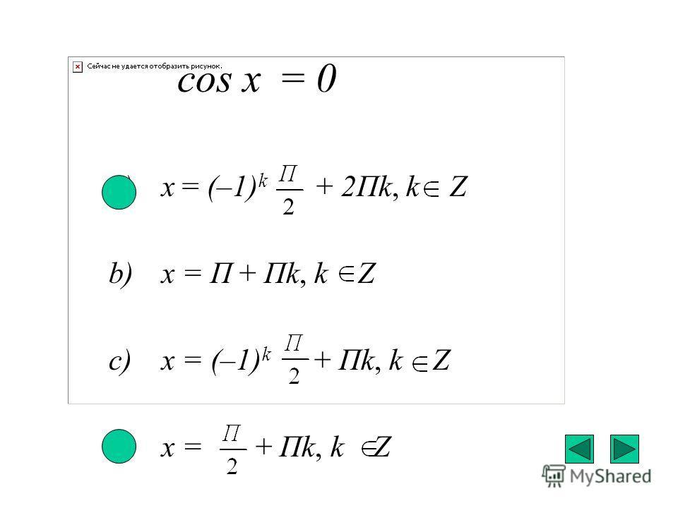 соs x = 0 a) x = (–1) k + 2Пk, k Z b) x = П + Пk, k Z c) x = (–1) k + Пk, k Z d) x = + Пk, k Z