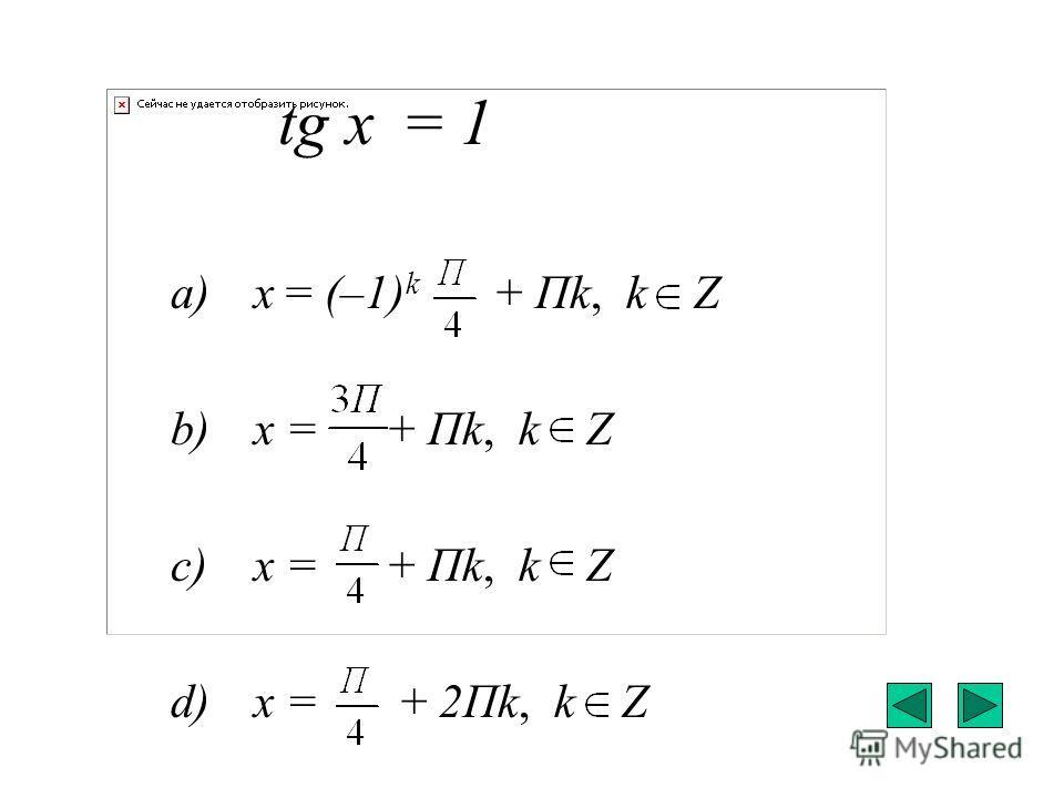 tg x = 1 a) x = (–1) k + Пk, k Z b) x = + Пk, k Z c) x = + Пk, k Z d) x = + 2Пk, k Z