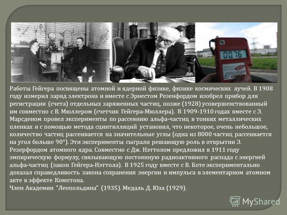 Работы Гейгера посвящены атомной и ядерной физике, физике космических лучей. В 1908 году измерил заряд электрона и вместе с Эрнестом Резенфордом изобрел прибор для регистрации ( счета ) отдельных заряженных частиц, позже (1928) усовершенствованный им