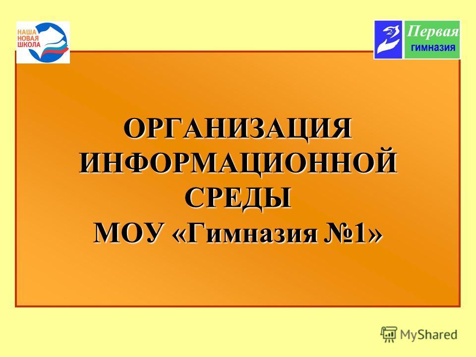 ОРГАНИЗАЦИЯ ИНФОРМАЦИОННОЙ СРЕДЫ МОУ «Гимназия 1»