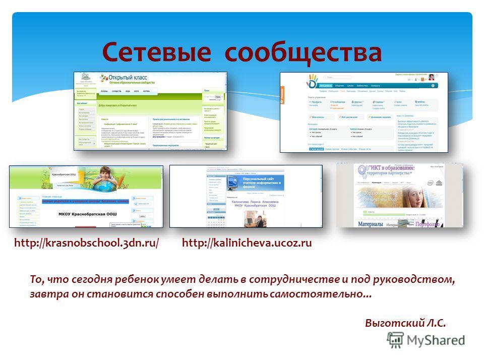 Сетевые сообщества http://krasnobschool.3dn.ru/ То, что сегодня ребенок умеет делать в сотрудничестве и под руководством, завтра он становится способен выполнить самостоятельно... Выготский Л.С. http://kalinicheva.ucoz.ru