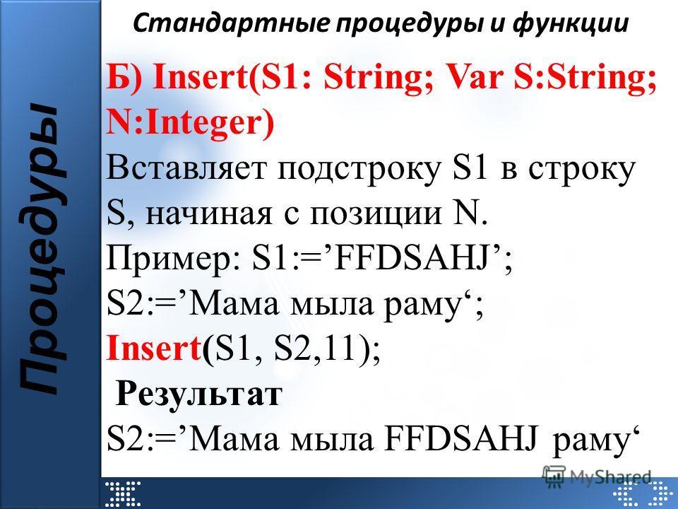 Стандартные процедуры и функции Процедуры Б) Insert(S1: String; Var S:String; N:Integer) Вставляет подстроку S1 в строку S, начиная с позиции N. Пример: S1:=FFDSAHJ; S2:=Мама мыла раму; Insert(S1, S2,11); Результат S2:=Мама мыла FFDSAHJ раму