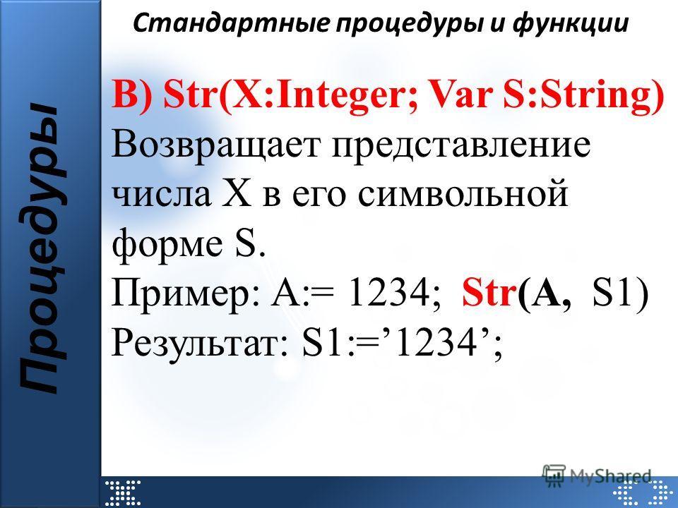 Стандартные процедуры и функции Процедуры В) Str(X:Integer; Var S:String) Возвращает представление числа X в его символьной форме S. Пример: А:= 1234; Str(А, S1) Результат: S1:=1234;