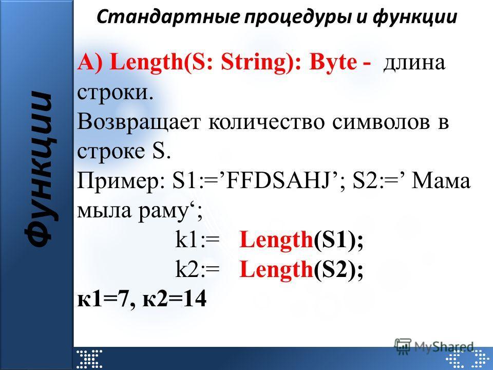 Стандартные процедуры и функции Функции А) Length(S: String): Byte - длина строки. Возвращает количество символов в строке S. Пример: S1:=FFDSAHJ; S2:= Мама мыла раму; k1:= Length(S1); k2:= Length(S2); к1=7, к2=14