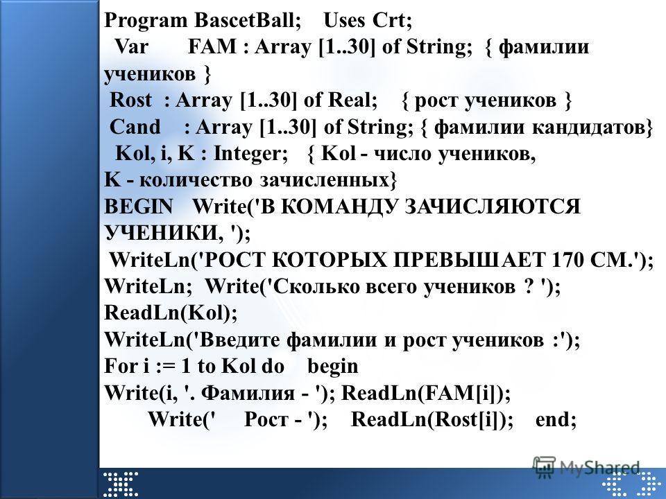 Program BascetBall; Uses Crt; Var FAM : Array [1..30] of String; { фамилии учеников } Rost : Array [1..30] of Real; { рост учеников } Cand : Array [1..30] of String; { фамилии кандидатов} Kol, i, K : Integer; { Kol - число учеников, K - количество за