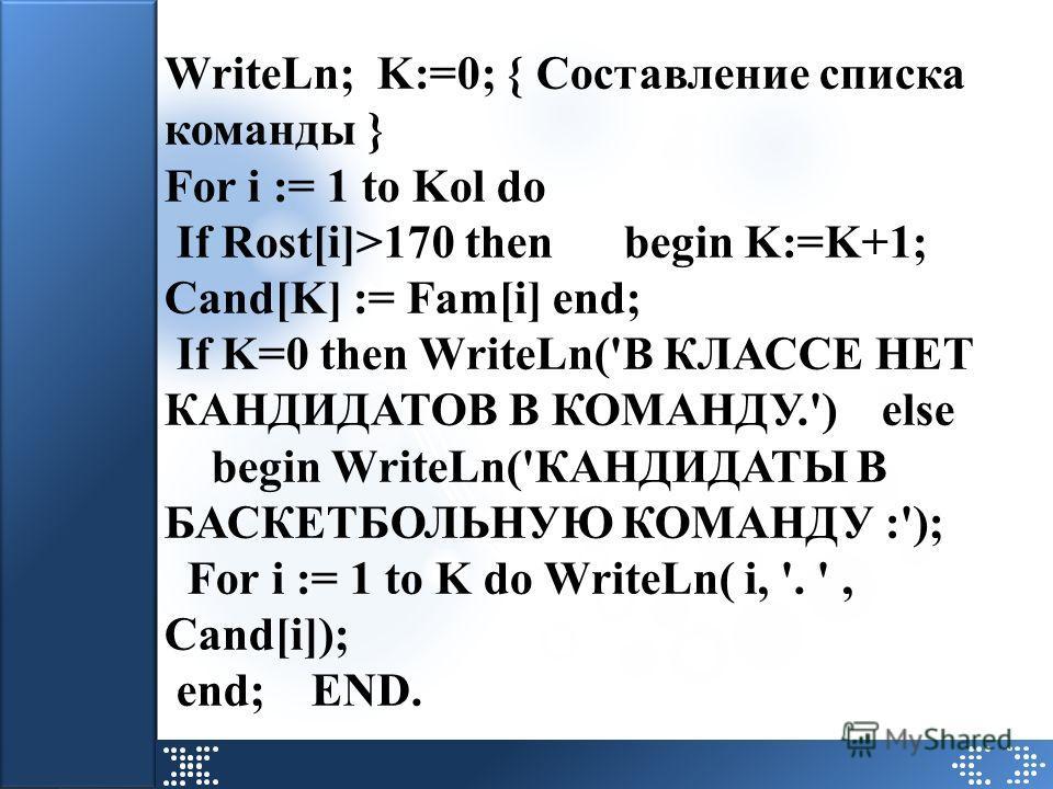 WriteLn; K:=0; { Составление списка команды } For i := 1 to Kol do If Rost[i]>170 then begin K:=K+1; Cand[K] := Fam[i] end; If K=0 then WriteLn('В КЛАССЕ НЕТ КАНДИДАТОВ В КОМАНДУ.') else begin WriteLn('КАНДИДАТЫ В БАСКЕТБОЛЬНУЮ КОМАНДУ :'); For i :=