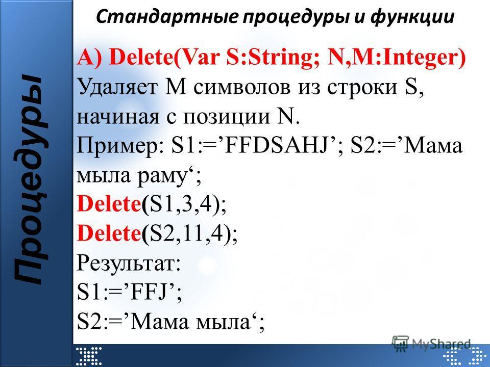 Стандартные процедуры и функции А) Delete(Var S:String; N,M:Integer) Удаляет M символов из строки S, начиная с позиции N. Пример: S1:=FFDSAHJ; S2:=Мама мыла раму; Delete(S1,3,4); Delete(S2,11,4); Результат: S1:=FFJ; S2:=Мама мыла; Процедуры