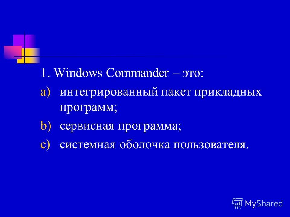 1. Windows Commander – это: a)интегрированный пакет прикладных программ; b)сервисная программа; c)системная оболочка пользователя.