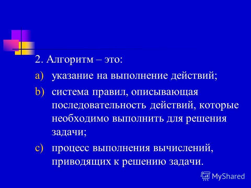 2. Алгоритм – это: a)указание на выполнение действий; b)система правил, описывающая последовательность действий, которые необходимо выполнить для решения задачи; c)процесс выполнения вычислений, приводящих к решению задачи.