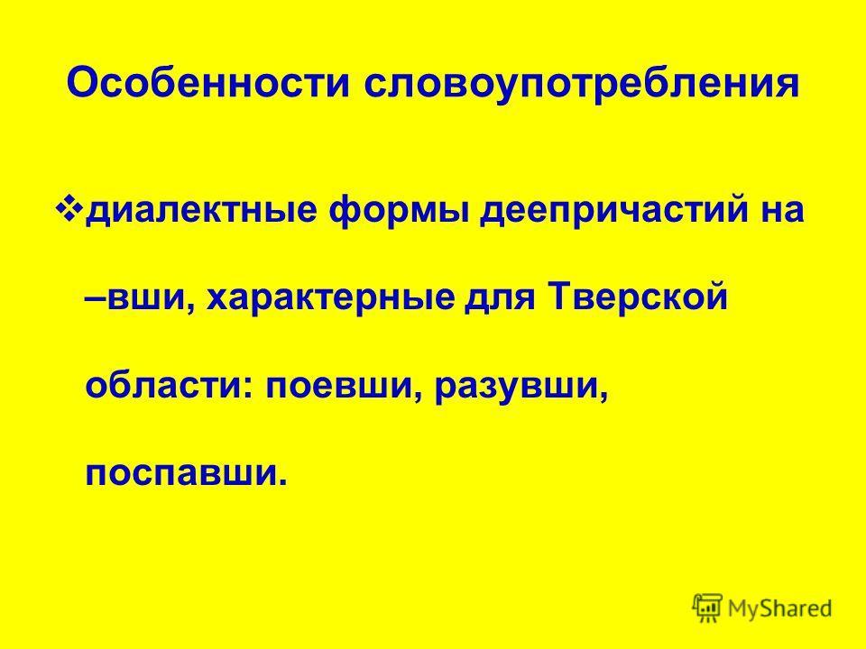 Особенности словоупотребления диалектные формы деепричастий на –вши, характерные для Тверской области: поевши, разувши, поспавши.