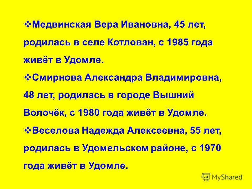 Медвинская Вера Ивановна, 45 лет, родилась в селе Котлован, с 1985 года живёт в Удомле. Смирнова Александра Владимировна, 48 лет, родилась в городе Вышний Волочёк, с 1980 года живёт в Удомле. Веселова Надежда Алексеевна, 55 лет, родилась в Удомельско