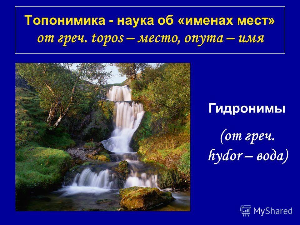 Топонимика - наука об «именах мест» от греч. topos – место, onyma – имя Гидронимы (от греч. hydor – вода)