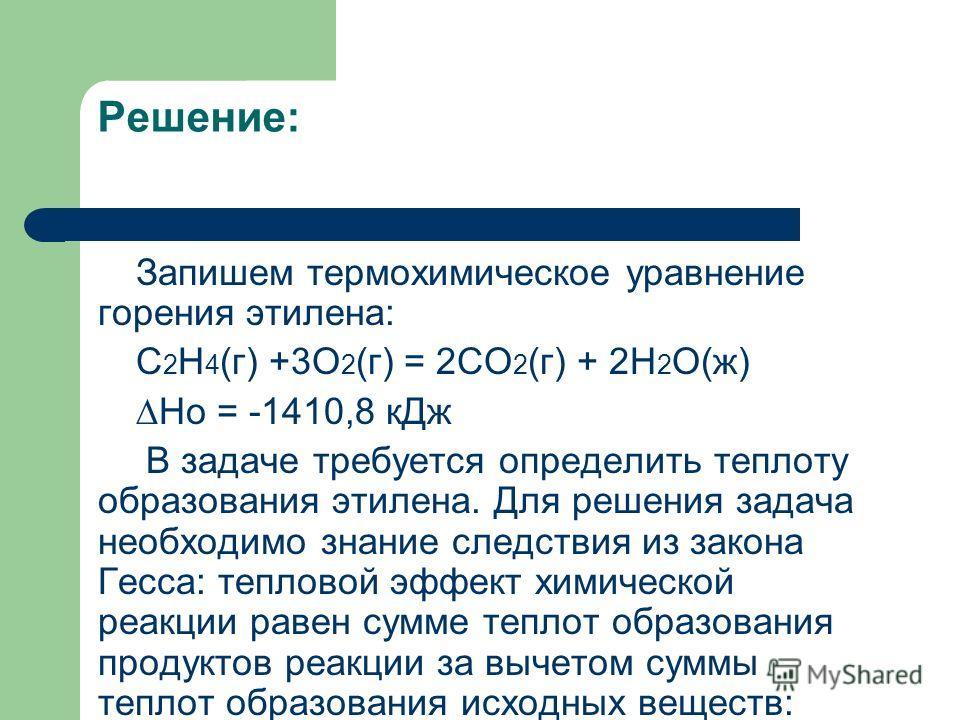 Решение: Запишем термохимическое уравнение горения этилена: C 2 H 4 (г) +3O 2 (г) = 2CO 2 (г) + 2H 2 O(ж) Ho = -1410,8 кДж В задаче требуется определить теплоту образования этилена. Для решения задача необходимо знание следствия из закона Гесса: тепл