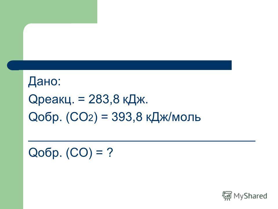 Дано: Qреакц. = 283,8 кДж. Qобр. (CO 2 ) = 393,8 кДж/моль _________________________________ Qобр. (CO) = ?