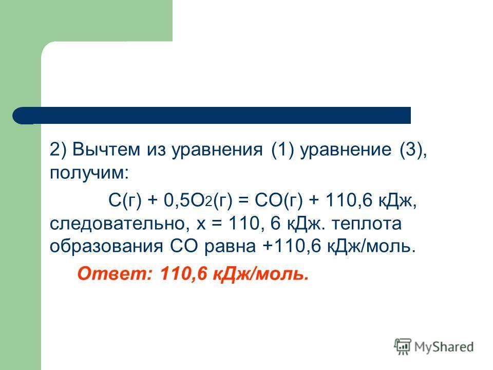 2) Вычтем из уравнения (1) уравнение (3), получим: C(г) + 0,5O 2 (г) = CO(г) + 110,6 кДж, следовательно, х = 110, 6 кДж. теплота образования CO равна +110,6 кДж/моль. Ответ: 110,6 кДж/моль.