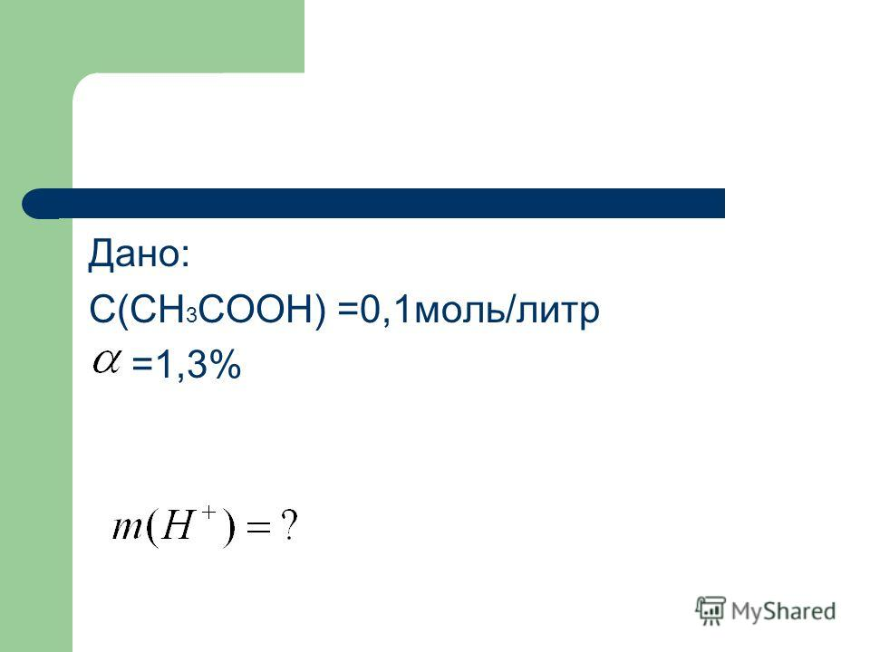 Дано: С(СН 3 СООН) =0,1моль/литр =1,3%