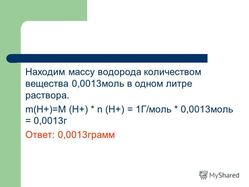 Находим массу водорода количеством вещества 0,0013моль в одном литре раствора. m(Н+)=М (Н+) * n (Н+) = 1Г/моль * 0,0013моль = 0,0013г Ответ: 0,0013грамм