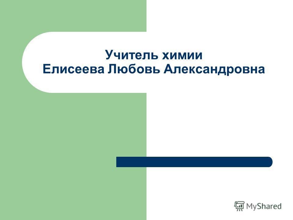 Учитель химии Елисеева Любовь Александровна