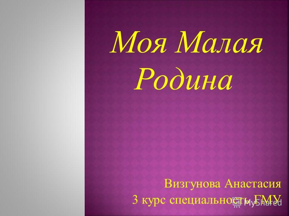 Моя Малая Родина Визгунова Анастасия 3 курс специальность ГМУ