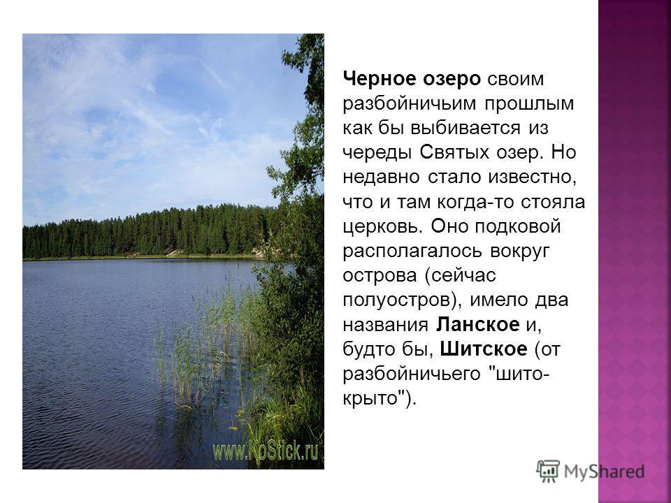 Черное озеро своим разбойничьим прошлым как бы выбивается из череды Святых озер. Но недавно стало известно, что и там когда-то стояла церковь. Оно подковой располагалось вокруг острова (сейчас полуостров), имело два названия Ланское и, будто бы, Шитс