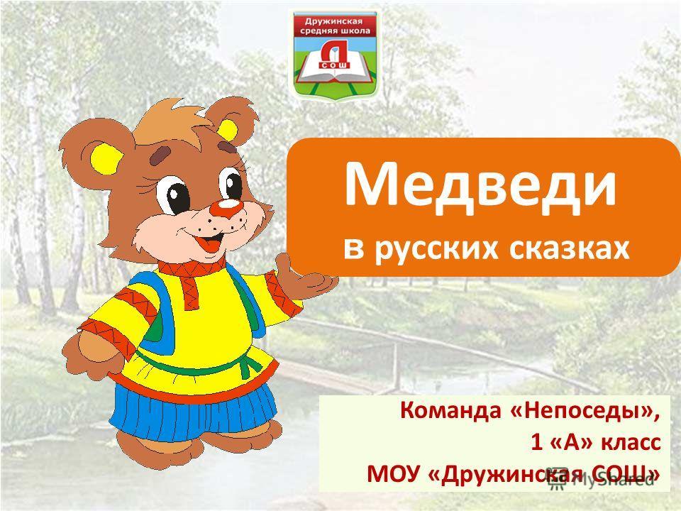 Медведи в русских сказках Команда «Непоседы», 1 «А» класс МОУ «Дружинская СОШ»