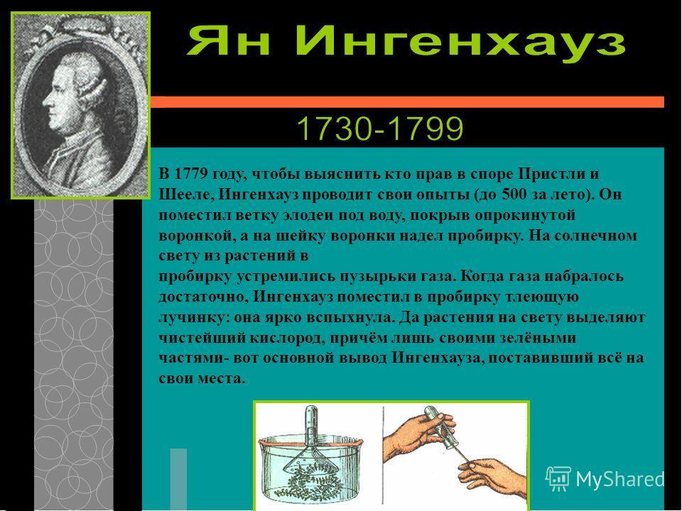 В 1779 году, чтобы выяснить кто прав в споре Пристли и Шееле, Ингенхауз проводит свои опыты (до 500 за лето). Он поместил ветку элодеи под воду, покрыв опрокинутой воронкой, а на шейку воронки надел пробирку. На солнечном свету из растений в пробирку