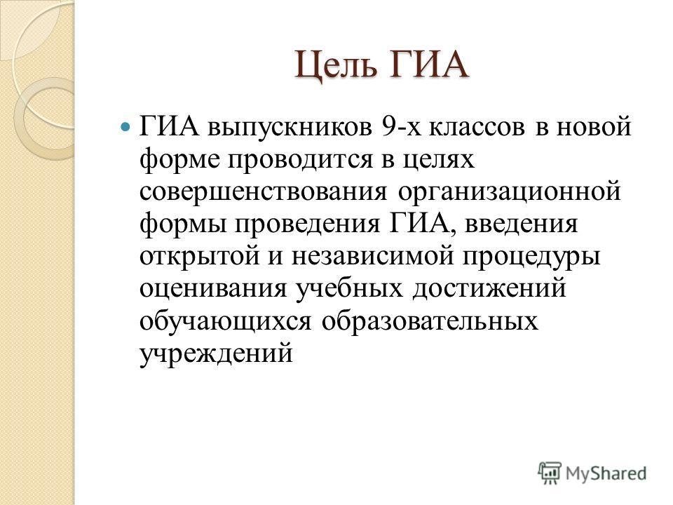 Цель ГИА ГИА выпускников 9-х классов в новой форме проводится в целях совершенствования организационной формы проведения ГИА, введения открытой и независимой процедуры оценивания учебных достижений обучающихся образовательных учреждений