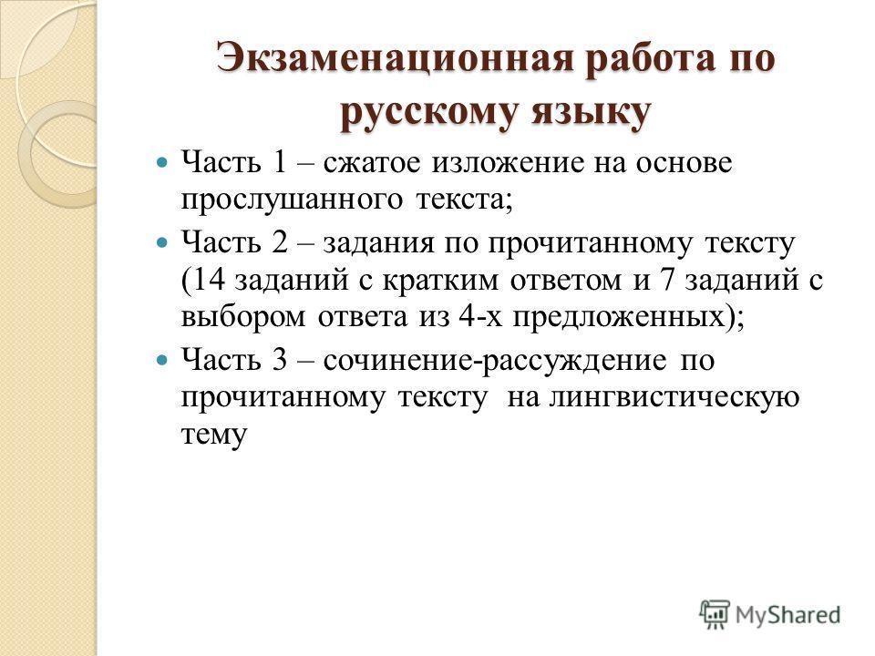 Экзаменационная работа по русскому языку Часть 1 – сжатое изложение на основе прослушанного текста; Часть 2 – задания по прочитанному тексту (14 заданий с кратким ответом и 7 заданий с выбором ответа из 4-х предложенных); Часть 3 – сочинение-рассужде