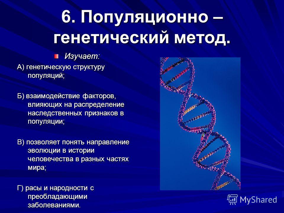 6. Популяционно – генетический метод. Изучает: А) генетическую структуру популяций; Б) взаимодействие факторов, влияющих на распределение наследственных признаков в популяции; В) позволяет понять направление эволюции в истории человечества в разных ч