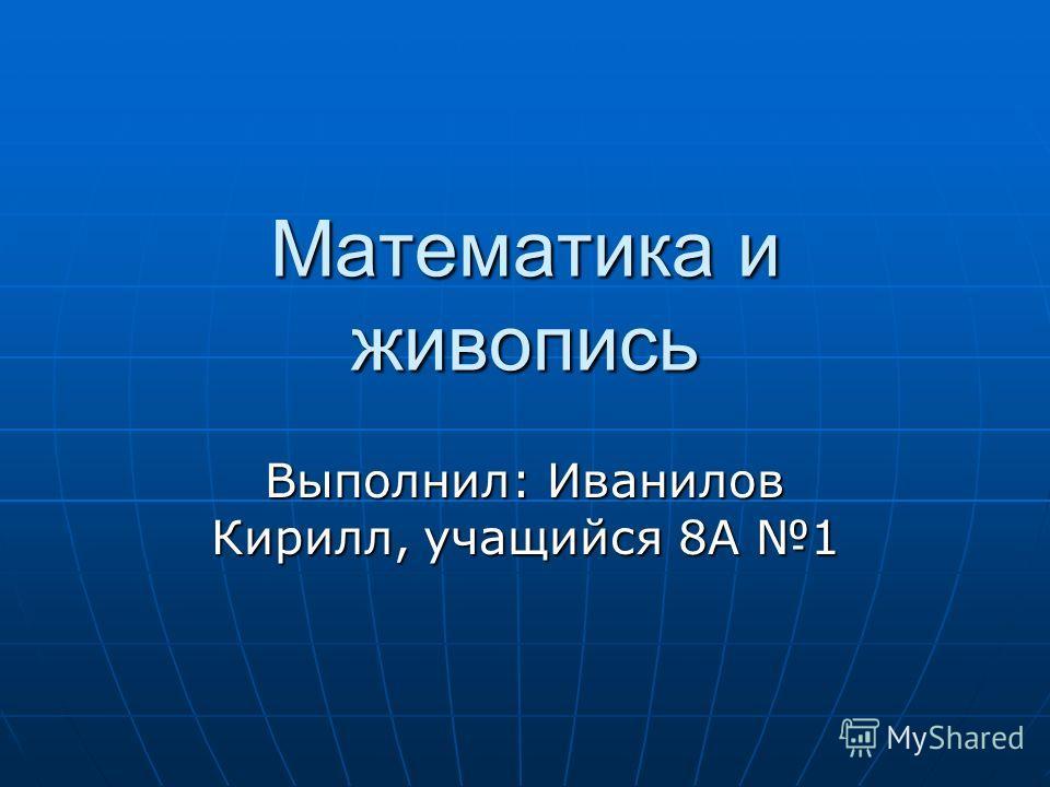 Математика и живопись Выполнил: Иванилов Кирилл, учащийся 8А 1