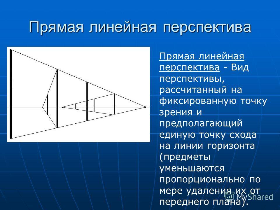 Прямая линейная перспектива Прямая линейная перспектива - Вид перспективы, рассчитанный на фиксированную точку зрения и предполагающий единую точку схода на линии горизонта (предметы уменьшаются пропорционально по мере удаления их от переднего плана)