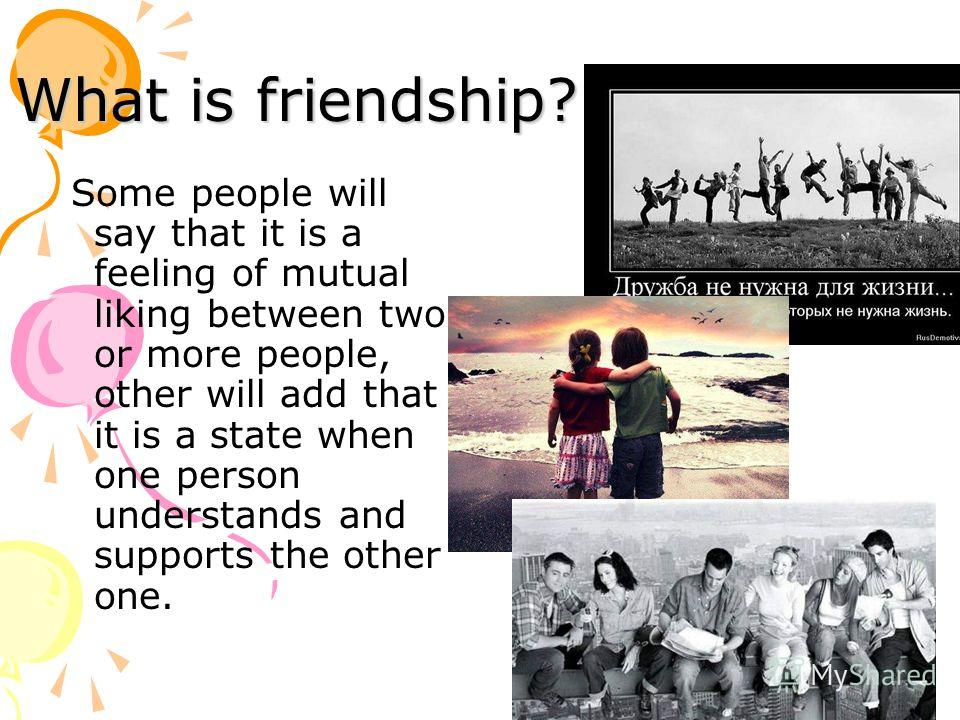 What is friendship? Some people will say that it is a feeling of mutual liking between two or more people, other will add that it is a state when one person understands and supports the other one.