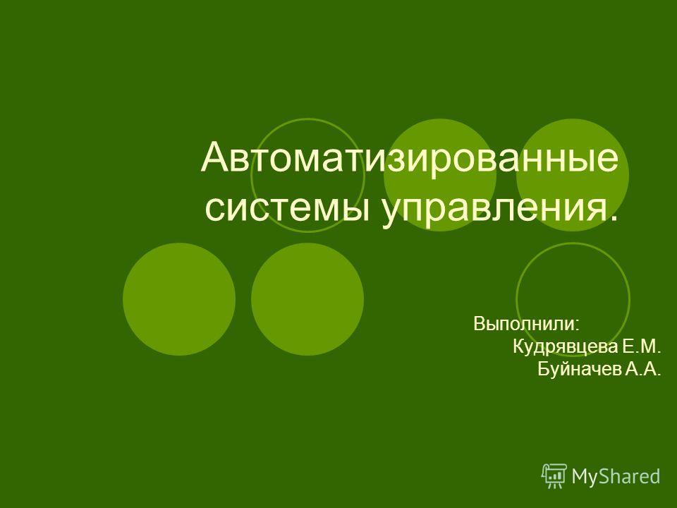 Автоматизированные системы управления. Выполнили: Кудрявцева Е.М. Буйначев А.А.