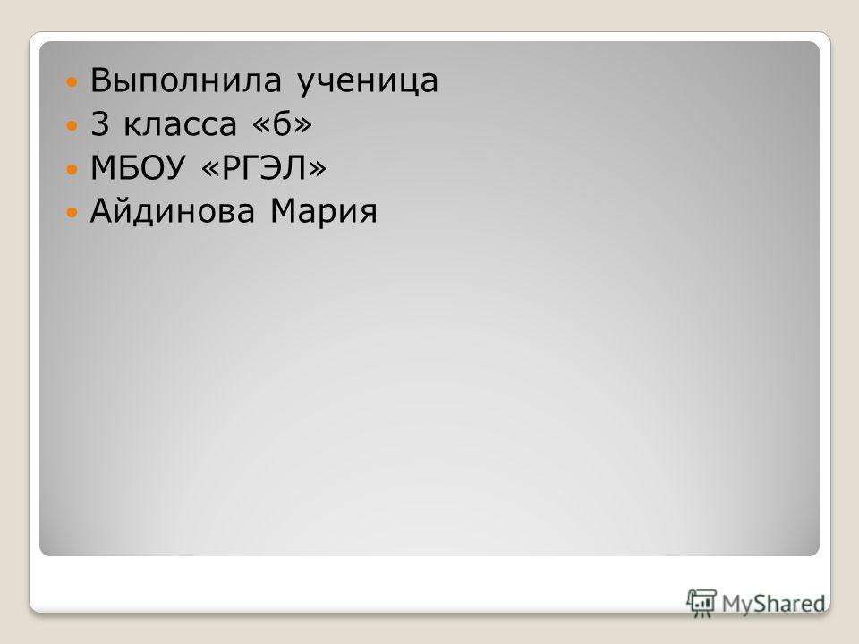 Выполнила ученица 3 класса «б» МБОУ «РГЭЛ» Айдинова Мария