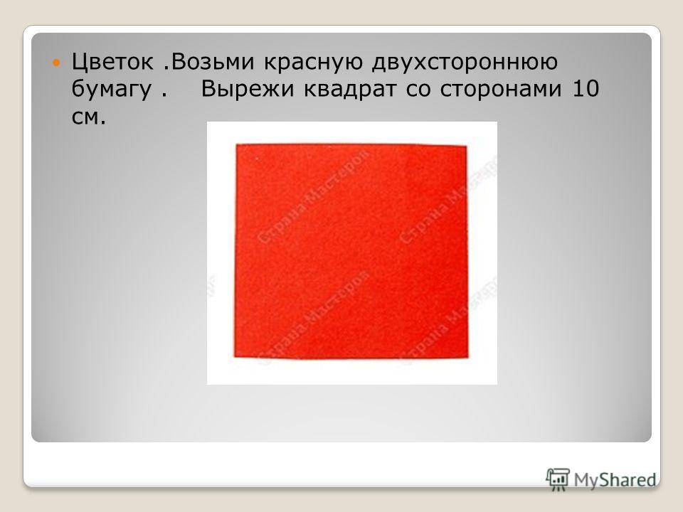 Цветок.Возьми красную двухстороннюю бумагу. Вырежи квадрат со сторонами 10 см.