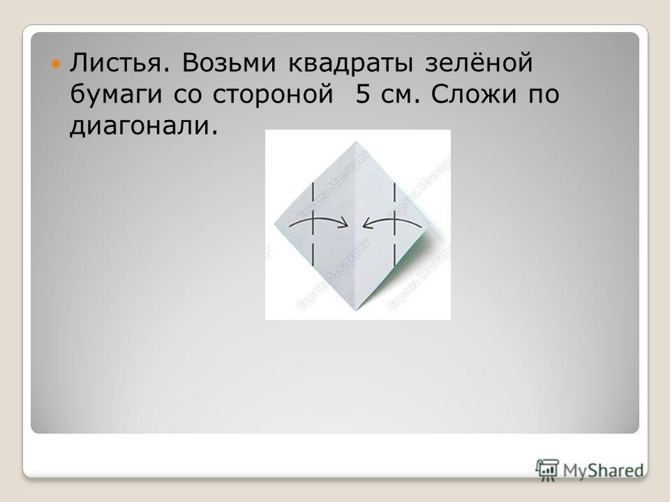 Листья. Возьми квадраты зелёной бумаги со стороной 5 см. Сложи по диагонали.