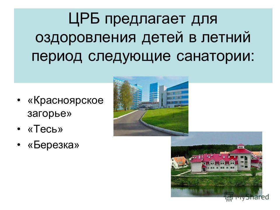 ЦРБ предлагает для оздоровления детей в летний период следующие санатории: «Красноярское загорье» «Тесь» «Березка»