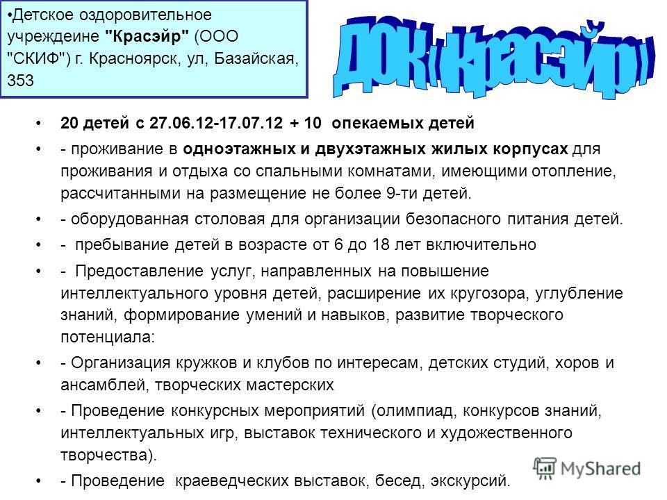 20 детей с 27.06.12-17.07.12 + 10 опекаемых детей - проживание в одноэтажных и двухэтажных жилых корпусах для проживания и отдыха со спальными комнатами, имеющими отопление, рассчитанными на размещение не более 9-ти детей. - оборудованная столовая дл